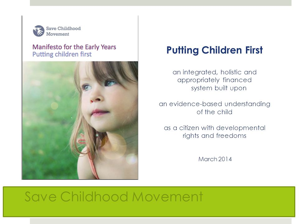 Putting Children First an integrated, holistic and appropriately financed system built upon an evidence-based understanding of the child as a citizen with developmental rights and freedoms March 2014 Save Childhood Movement
