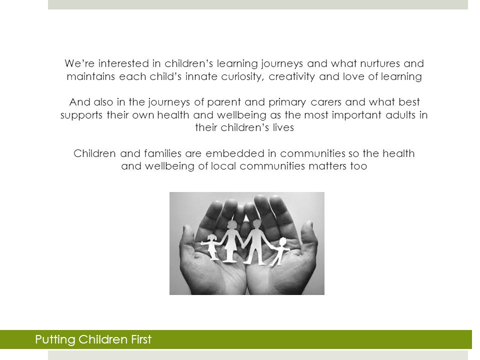 We're interested in children's learning journeys and what nurtures and maintains each child's innate curiosity, creativity and love of learning And also in the journeys of parent and primary carers and what best supports their own health and wellbeing as the most important adults in their children's lives Children and families are embedded in communities so the health and wellbeing of local communities matters too Putting Children First