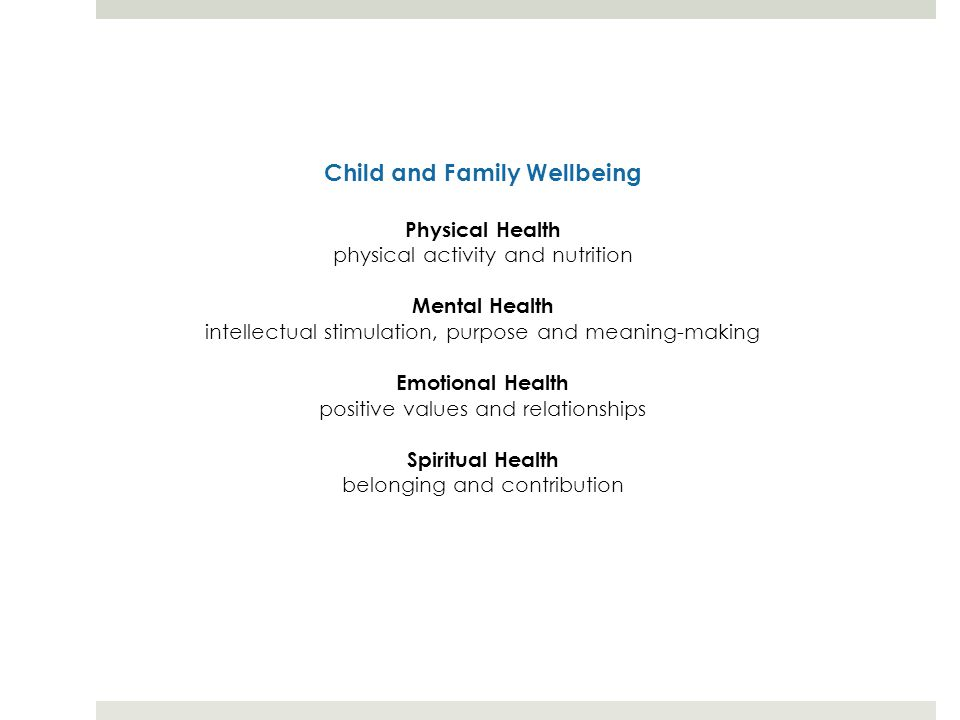 Child and Family Wellbeing Physical Health physical activity and nutrition Mental Health intellectual stimulation, purpose and meaning-making Emotional Health positive values and relationships Spiritual Health belonging and contribution