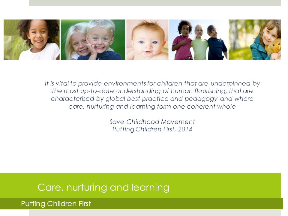 Care, nurturing and learning It is vital to provide environments for children that are underpinned by the most up-to-date understanding of human flour