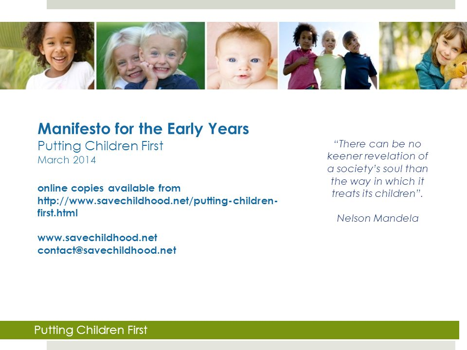 Manifesto for the Early Years Putting Children First March 2014 online copies available from http://www.savechildhood.net/putting-children- first.html