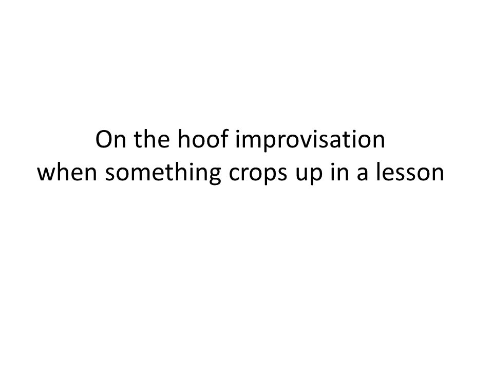 On the hoof improvisation when something crops up in a lesson