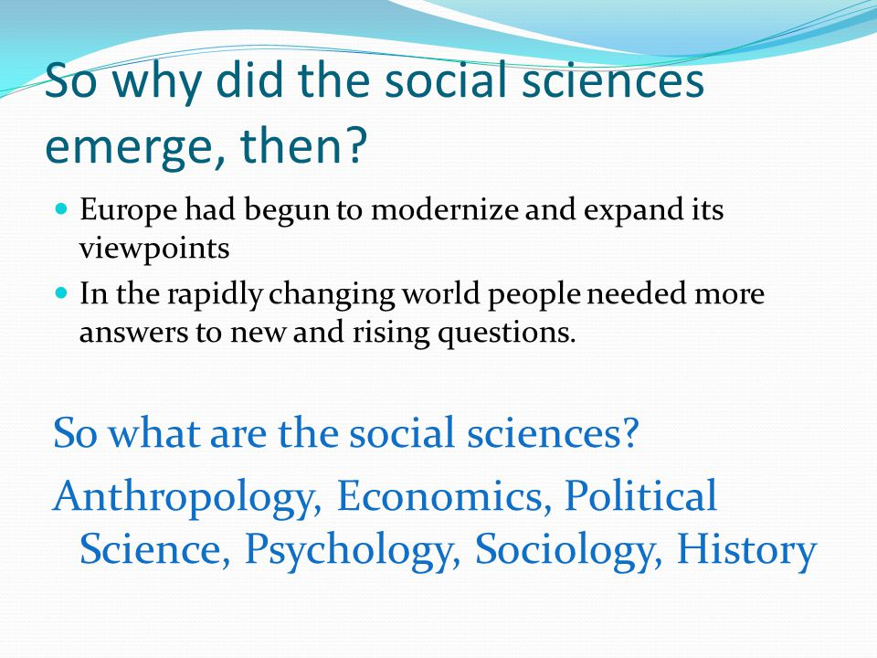 So why did the social sciences emerge, then.