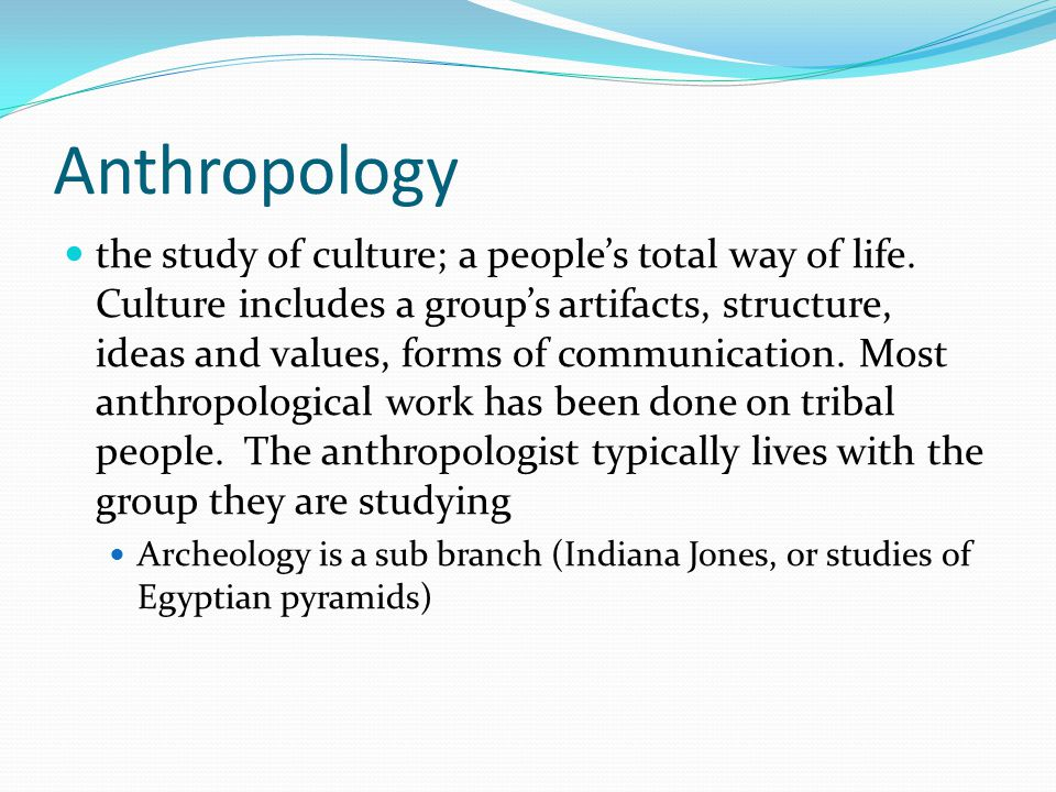 Anthropology the study of culture; a people's total way of life.