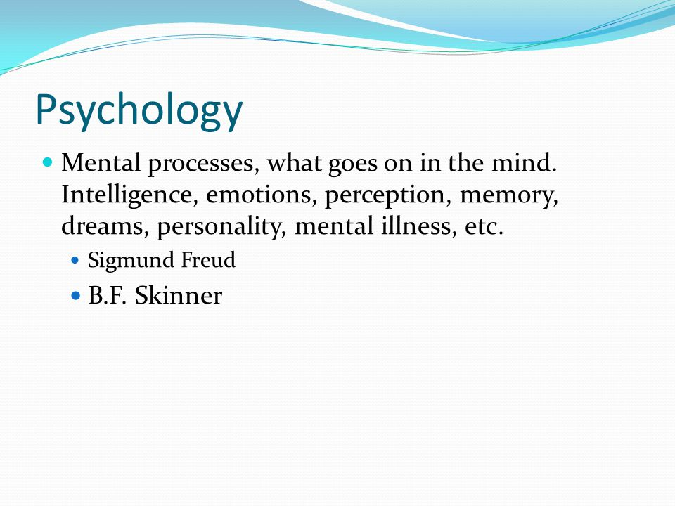 Psychology Mental processes, what goes on in the mind.