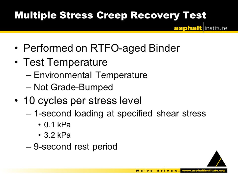 Multiple Stress Creep Recovery Test Performed on RTFO-aged Binder Test Temperature –Environmental Temperature –Not Grade-Bumped 10 cycles per stress l