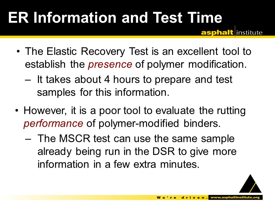 ER Information and Test Time The Elastic Recovery Test is an excellent tool to establish the presence of polymer modification. –It takes about 4 hours