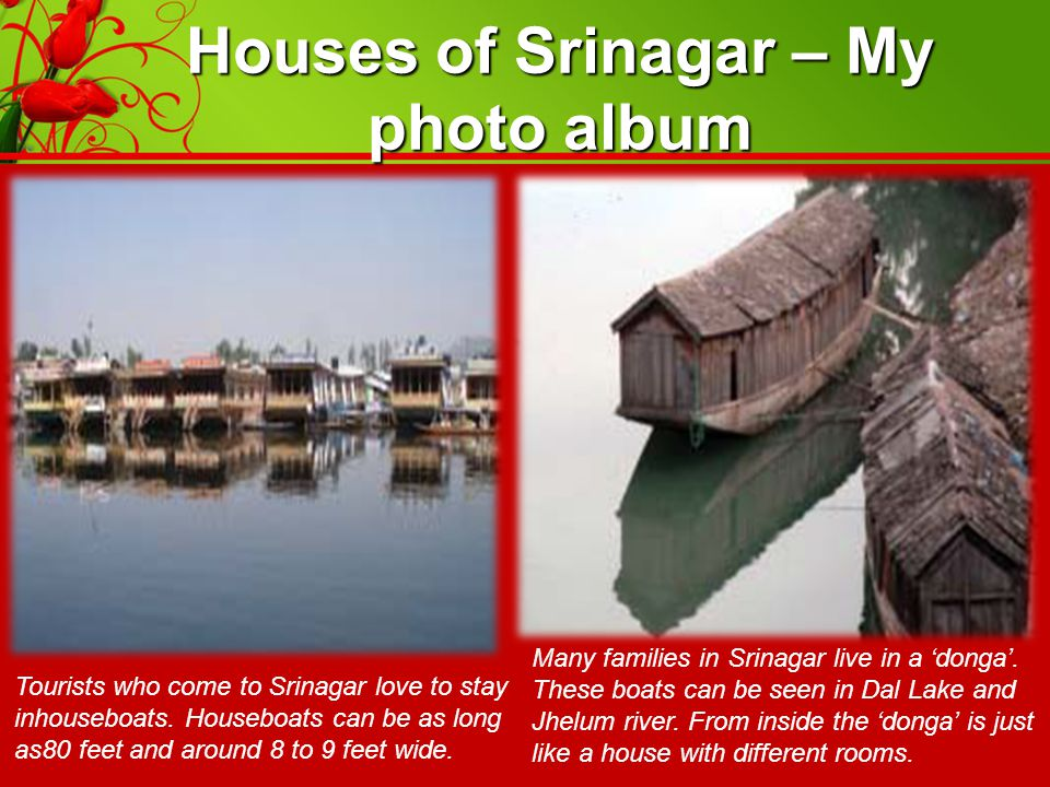 Houses of Srinagar – My photo album Tourists who come to Srinagar love to stay inhouseboats. Houseboats can be as long as80 feet and around 8 to 9 fee