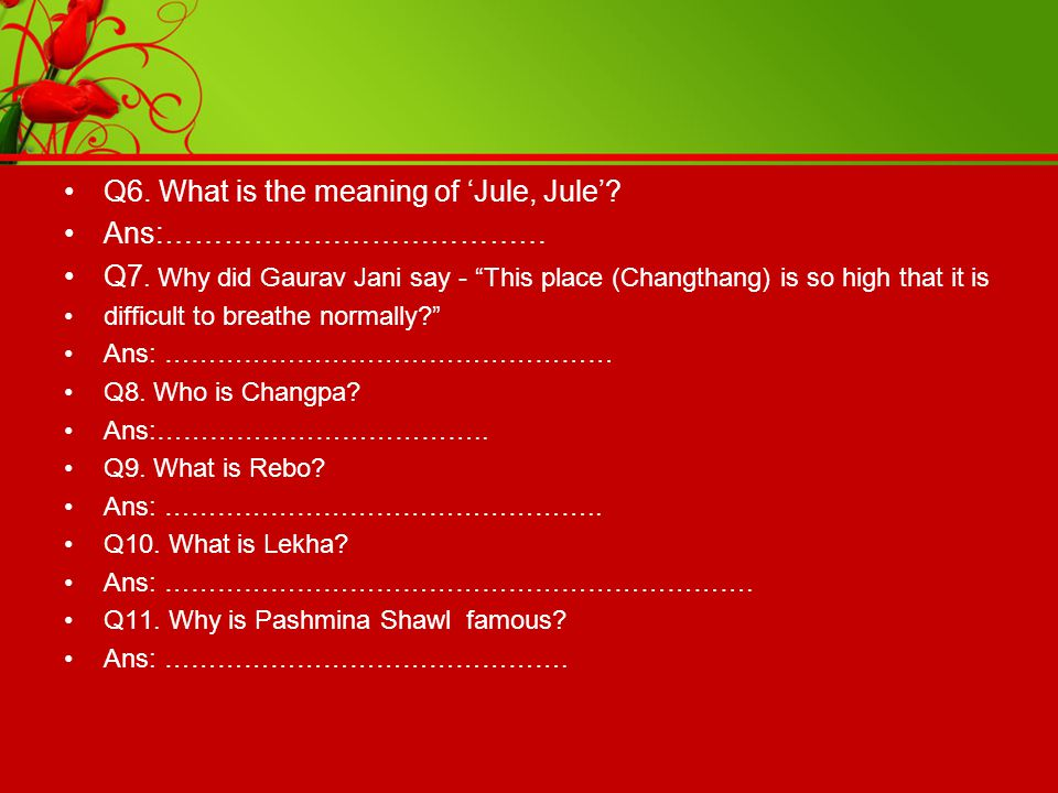 "Q6. What is the meaning of 'Jule, Jule'? Ans:………………………………… Q7. Why did Gaurav Jani say - ""This place (Changthang) is so high that it is difficult to b"
