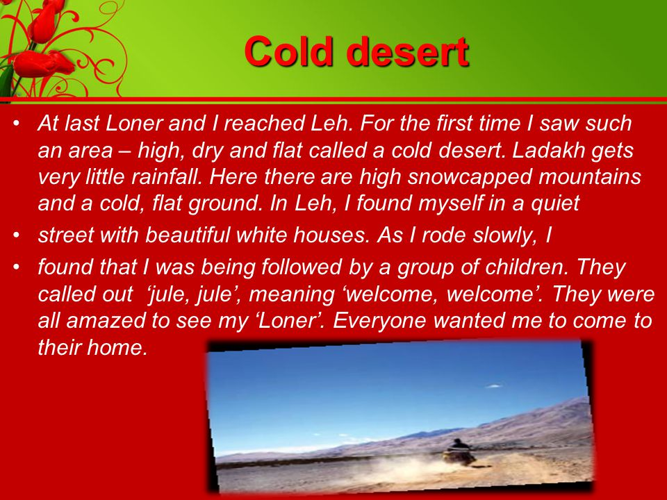 Cold desert At last Loner and I reached Leh. For the first time I saw such an area – high, dry and flat called a cold desert. Ladakh gets very little