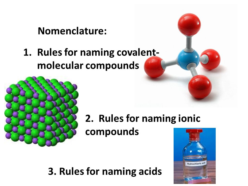 Nomenclature: 1.Rules for naming covalent- molecular compounds 2. Rules for naming ionic compounds 3. Rules for naming acids