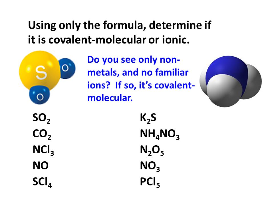 Using only the formula, determine if it is covalent-molecular or ionic. Do you see only non- metals, and no familiar ions? If so, it's covalent- molec