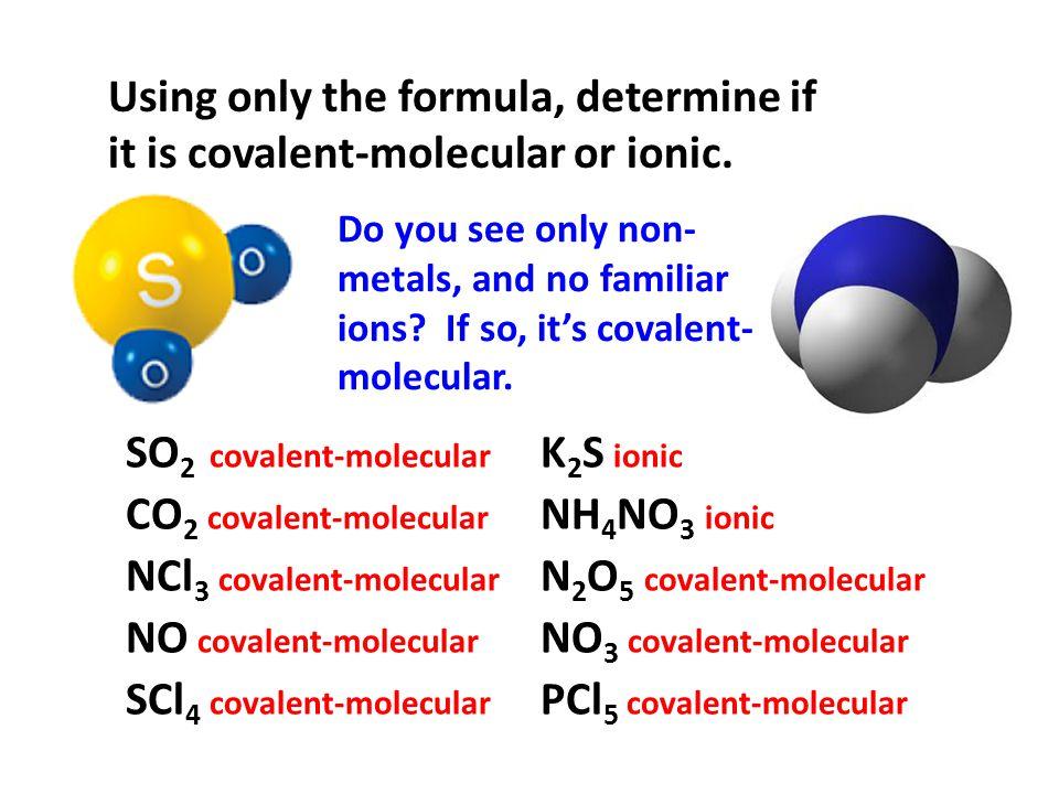 SO 2 covalent-molecular CO 2 covalent-molecular NCl 3 covalent-molecular NO covalent-molecular K 2 S ionic NH 4 NO 3 ionic N 2 O 5 covalent-molecular