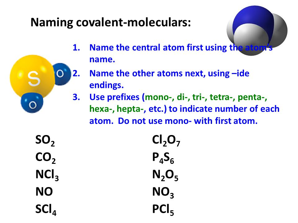 Naming covalent-moleculars: SO 2 sulfur dioxide CO 2 carbon dioxide NCl 3 nitrogen trichloride NO nitrogen monoxide Cl 2 O 7 dichlorine heptoxide P 4 S 6 tetraphosphorus hexasulfide N 2 O 5 dinitrogen pentoxide NO 3 nitrogen trioxide SCl 4 sulfur tetrachloride PCl 5 phosphorus pentachloride 1.Name the central atom first using the atom's name.