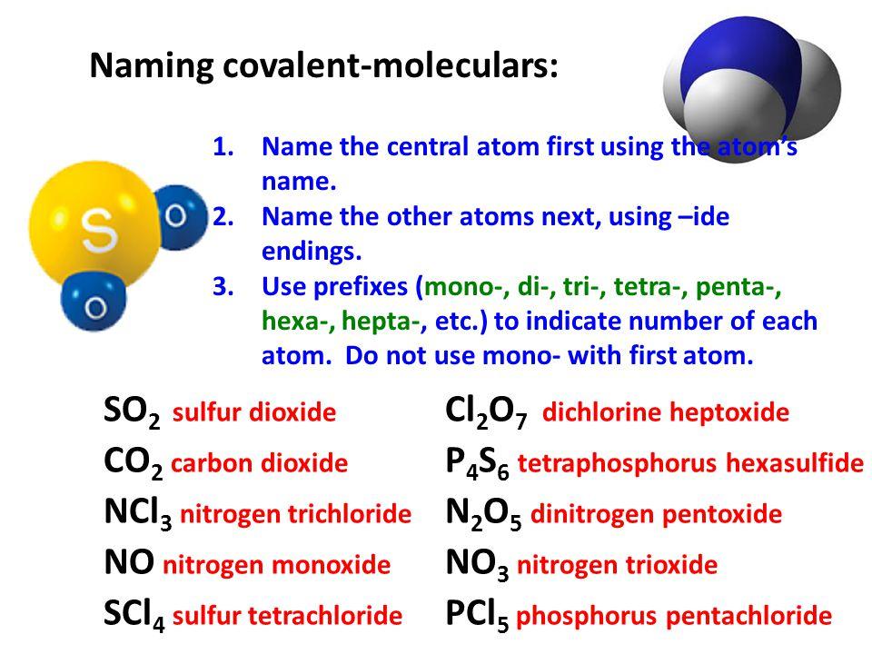 Naming covalent-moleculars: SO 2 sulfur dioxide CO 2 carbon dioxide NCl 3 nitrogen trichloride NO nitrogen monoxide Cl 2 O 7 dichlorine heptoxide P 4