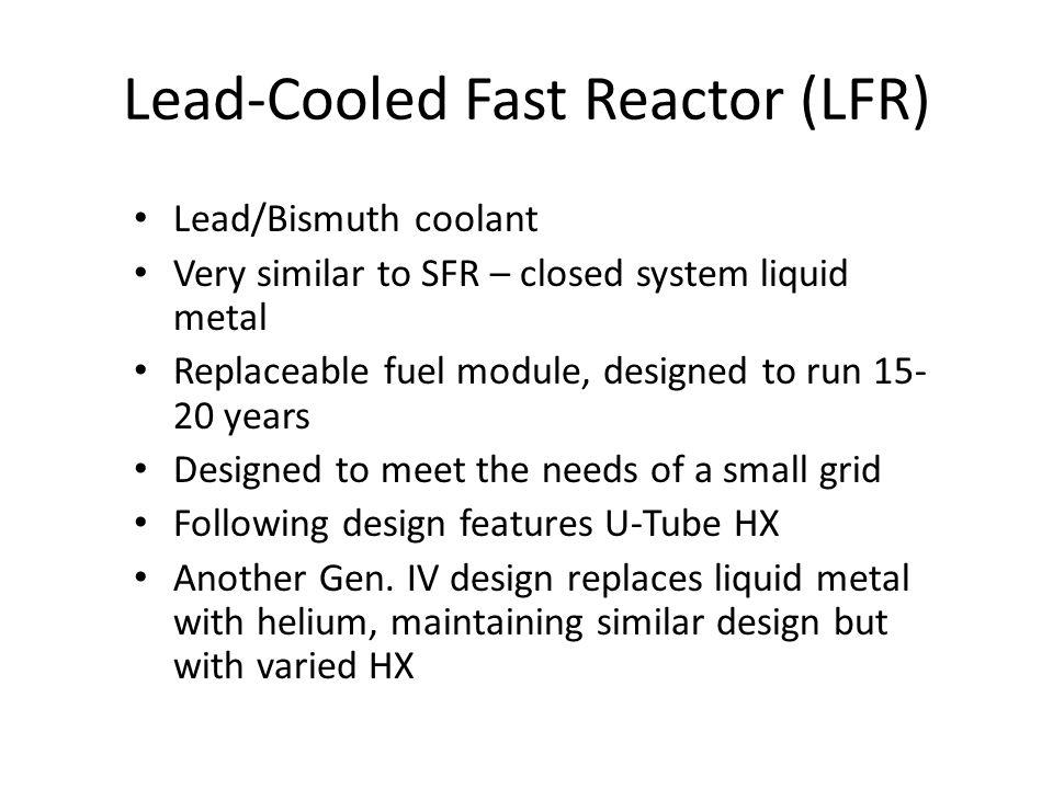 Lead-Cooled Fast Reactor (LFR) Lead/Bismuth coolant Very similar to SFR – closed system liquid metal Replaceable fuel module, designed to run 15- 20 years Designed to meet the needs of a small grid Following design features U-Tube HX Another Gen.