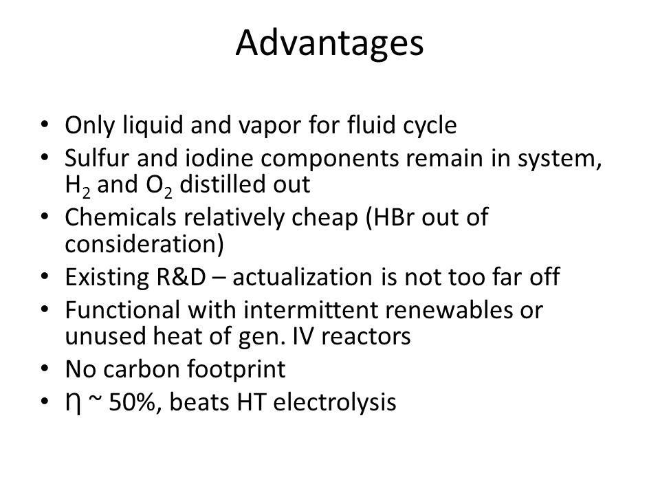 Advantages Only liquid and vapor for fluid cycle Sulfur and iodine components remain in system, H 2 and O 2 distilled out Chemicals relatively cheap (HBr out of consideration) Existing R&D – actualization is not too far off Functional with intermittent renewables or unused heat of gen.