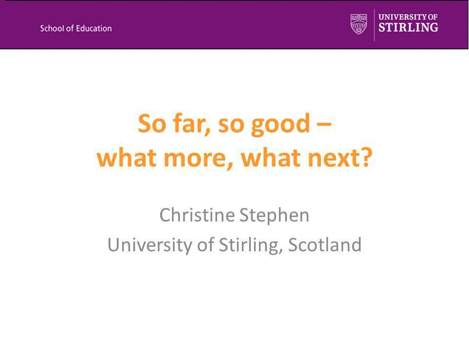 So far, so good – what more, what next Christine Stephen University of Stirling, Scotland