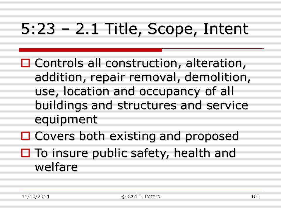 11/10/2014© Carl E. Peters103 5:23 – 2.1 Title, Scope, Intent  Controls all construction, alteration, addition, repair removal, demolition, use, loca