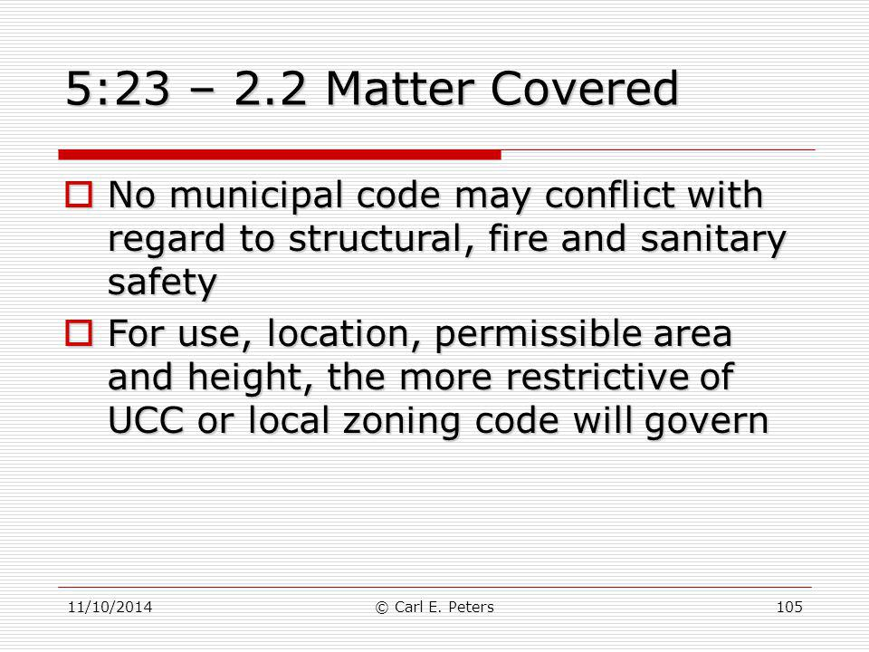 11/10/2014© Carl E. Peters105 5:23 – 2.2 Matter Covered  No municipal code may conflict with regard to structural, fire and sanitary safety  For use