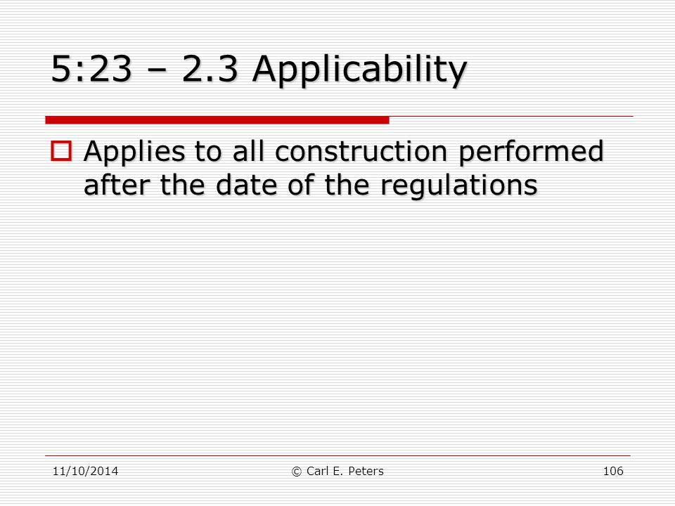 11/10/2014© Carl E. Peters106 5:23 – 2.3 Applicability  Applies to all construction performed after the date of the regulations