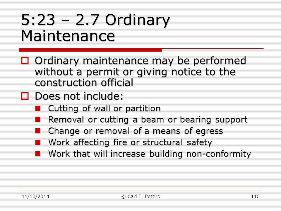 11/10/2014© Carl E. Peters110 5:23 – 2.7 Ordinary Maintenance  Ordinary maintenance may be performed without a permit or giving notice to the constru