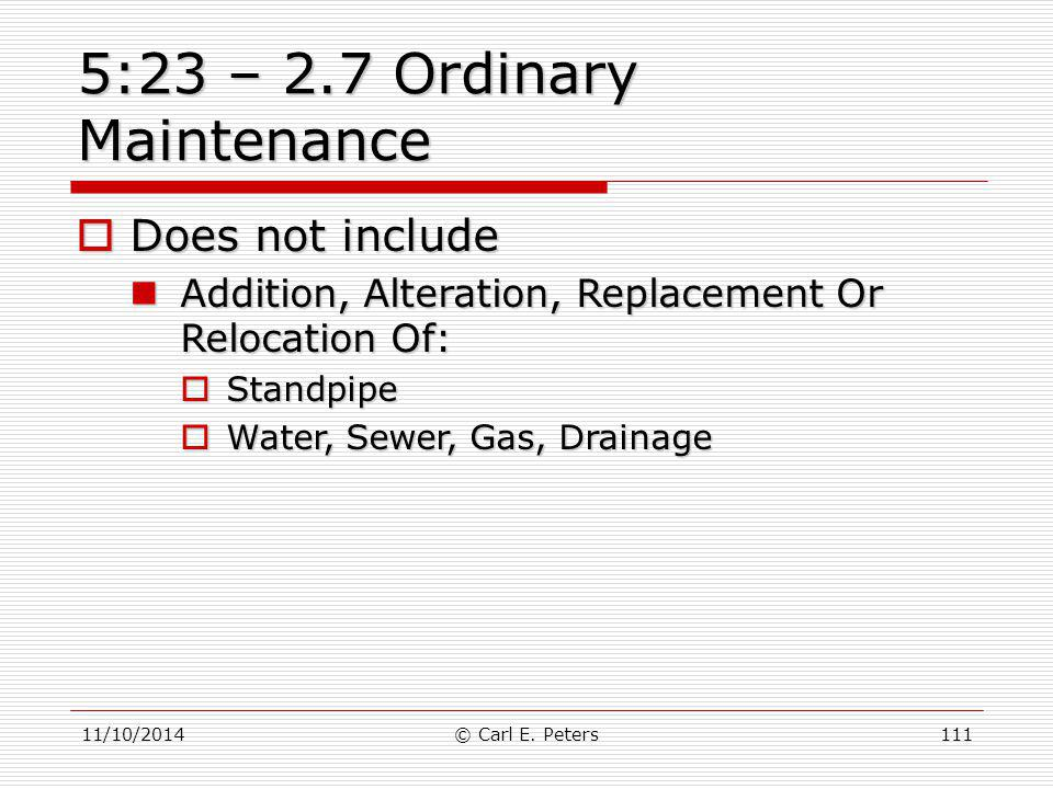 11/10/2014© Carl E. Peters111 5:23 – 2.7 Ordinary Maintenance  Does not include Addition, Alteration, Replacement Or Relocation Of: Addition, Alterat