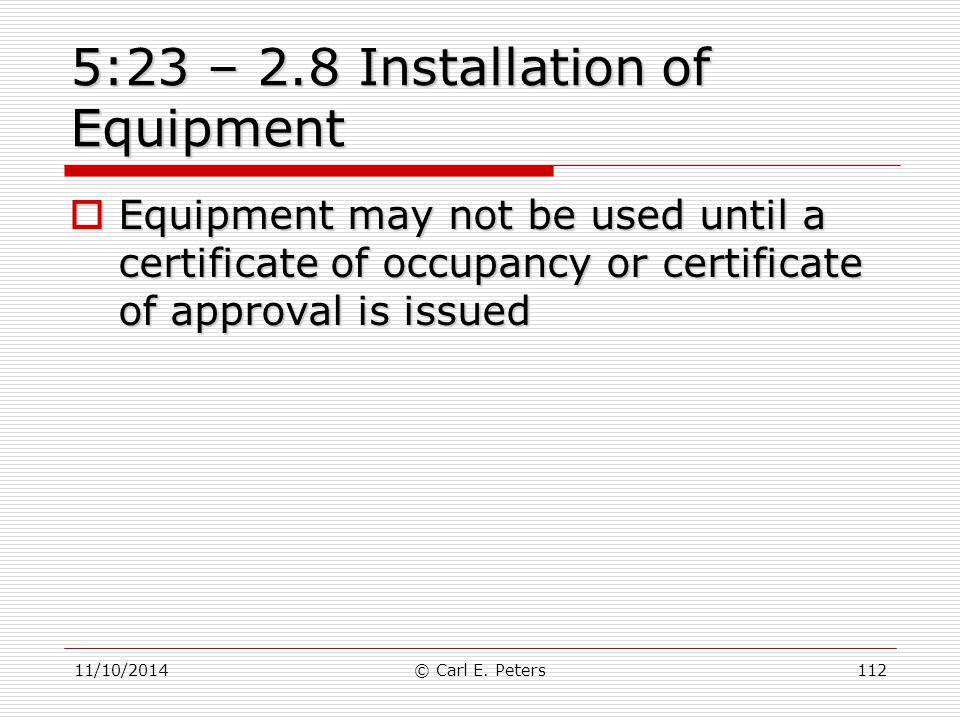 11/10/2014© Carl E. Peters112 5:23 – 2.8 Installation of Equipment  Equipment may not be used until a certificate of occupancy or certificate of appr