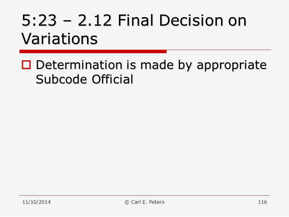 11/10/2014© Carl E. Peters116 5:23 – 2.12 Final Decision on Variations  Determination is made by appropriate Subcode Official