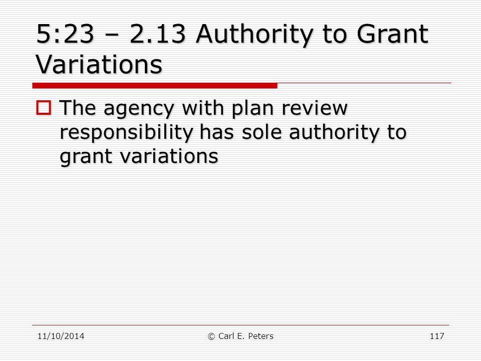 11/10/2014© Carl E. Peters117 5:23 – 2.13 Authority to Grant Variations  The agency with plan review responsibility has sole authority to grant varia