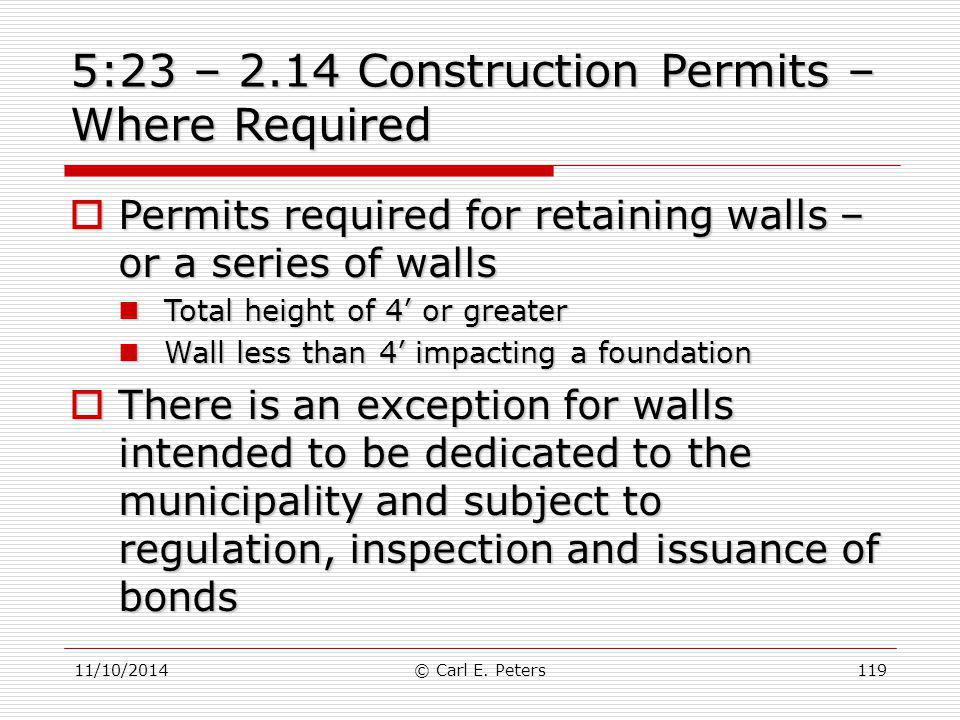 11/10/2014© Carl E. Peters119 5:23 – 2.14 Construction Permits – Where Required  Permits required for retaining walls – or a series of walls Total he