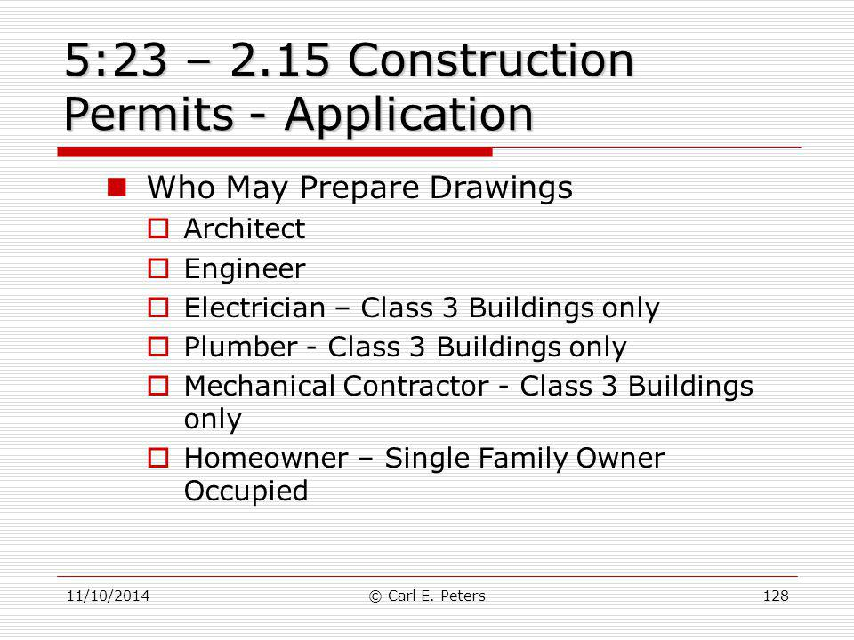 11/10/2014© Carl E. Peters128 5:23 – 2.15 Construction Permits - Application Who May Prepare Drawings  Architect  Engineer  Electrician – Class 3 B