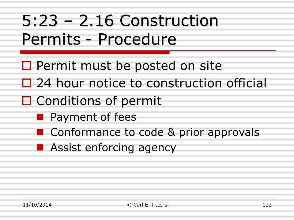 11/10/2014© Carl E. Peters132 5:23 – 2.16 Construction Permits - Procedure  Permit must be posted on site  24 hour notice to construction official 