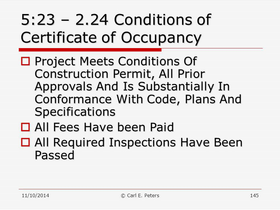 11/10/2014© Carl E. Peters145 5:23 – 2.24 Conditions of Certificate of Occupancy  Project Meets Conditions Of Construction Permit, All Prior Approval