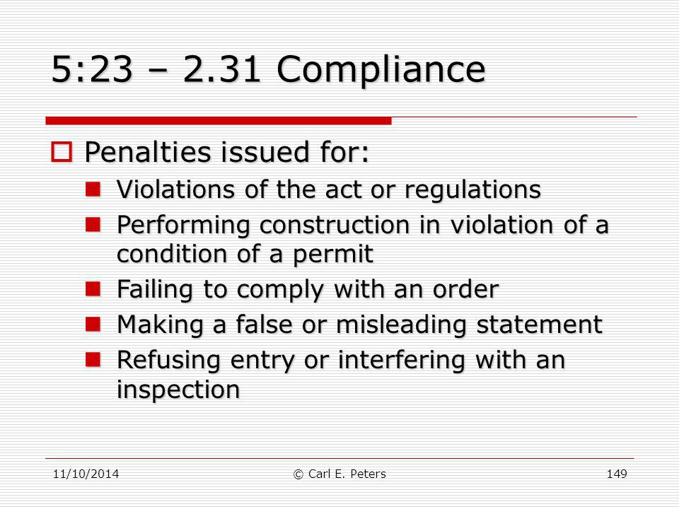 11/10/2014© Carl E. Peters149 5:23 – 2.31 Compliance  Penalties issued for: Violations of the act or regulations Violations of the act or regulations