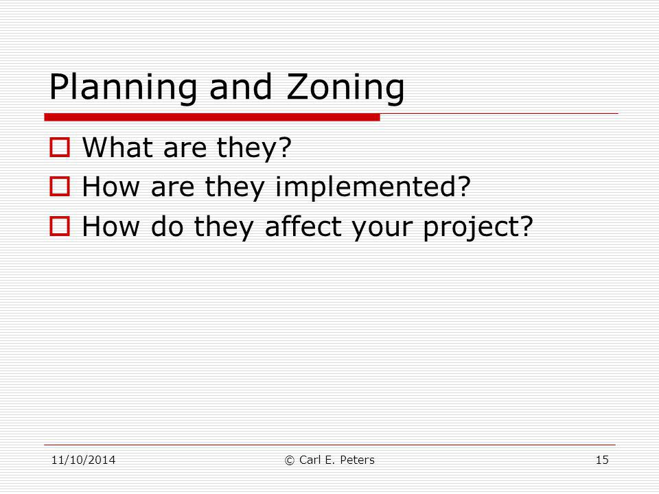 Planning and Zoning  What are they?  How are they implemented?  How do they affect your project? 11/10/2014© Carl E. Peters15