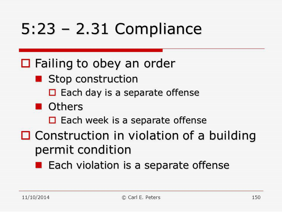 11/10/2014© Carl E. Peters150 5:23 – 2.31 Compliance  Failing to obey an order Stop construction Stop construction  Each day is a separate offense O