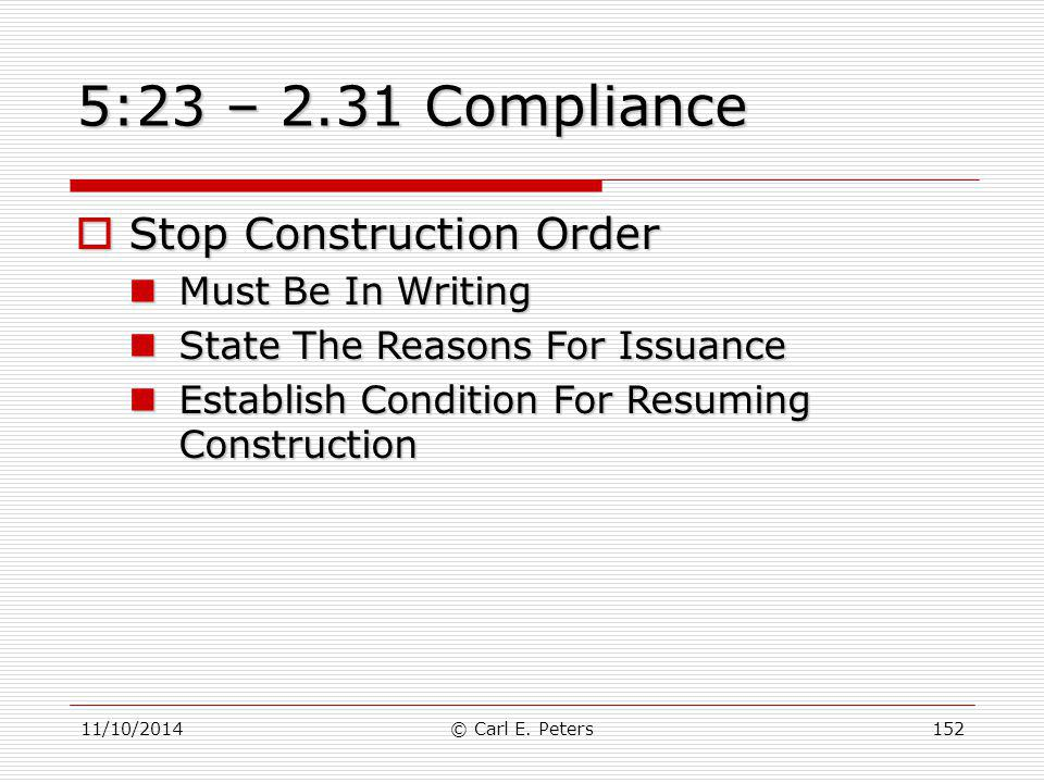 11/10/2014© Carl E. Peters152 5:23 – 2.31 Compliance  Stop Construction Order Must Be In Writing Must Be In Writing State The Reasons For Issuance St