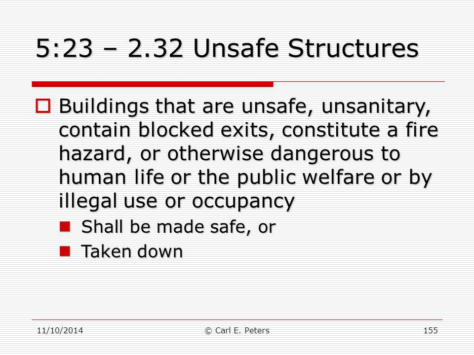 11/10/2014© Carl E. Peters155 5:23 – 2.32 Unsafe Structures  Buildings that are unsafe, unsanitary, contain blocked exits, constitute a fire hazard,