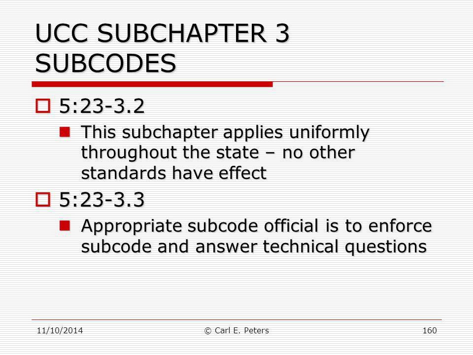 11/10/2014© Carl E. Peters160 UCC SUBCHAPTER 3 SUBCODES  5:23-3.2 This subchapter applies uniformly throughout the state – no other standards have ef