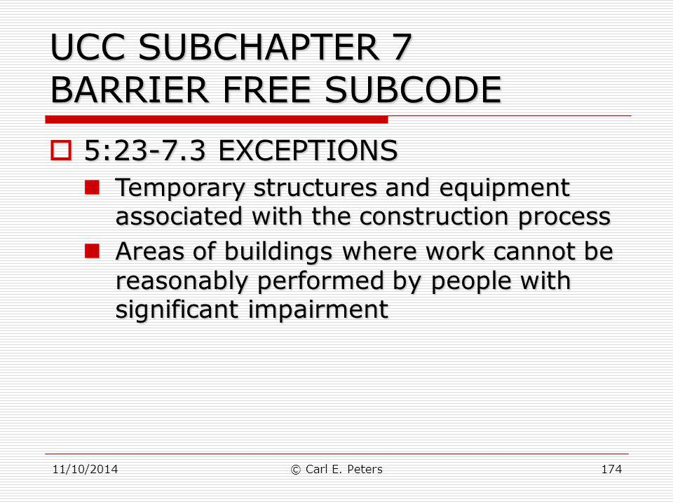 11/10/2014© Carl E. Peters174 UCC SUBCHAPTER 7 BARRIER FREE SUBCODE  5:23-7.3 EXCEPTIONS Temporary structures and equipment associated with the const