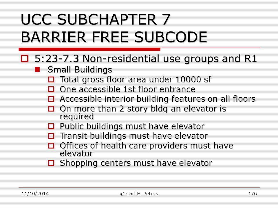 11/10/2014© Carl E. Peters176 UCC SUBCHAPTER 7 BARRIER FREE SUBCODE  5:23-7.3 Non-residential use groups and R1 Small Buildings Small Buildings  Tot