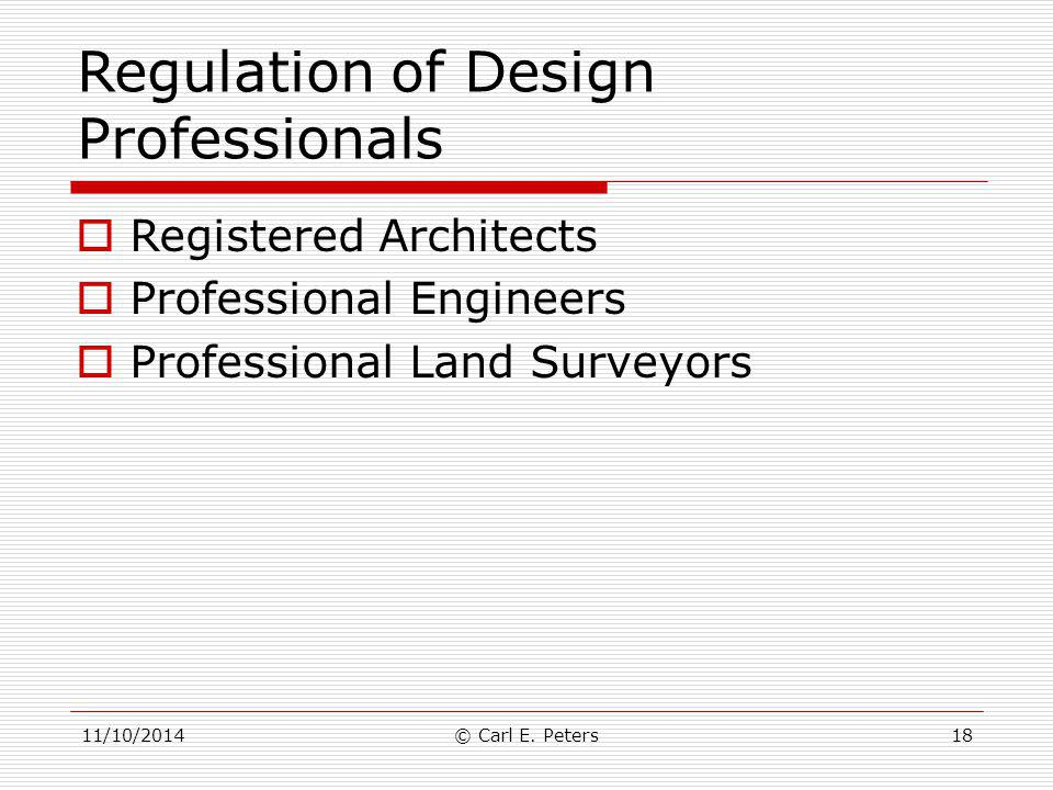 11/10/2014© Carl E. Peters18 Regulation of Design Professionals  Registered Architects  Professional Engineers  Professional Land Surveyors