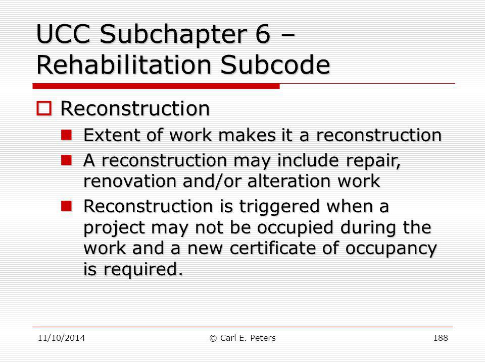 11/10/2014© Carl E. Peters188 UCC Subchapter 6 – Rehabilitation Subcode  Reconstruction Extent of work makes it a reconstruction Extent of work makes