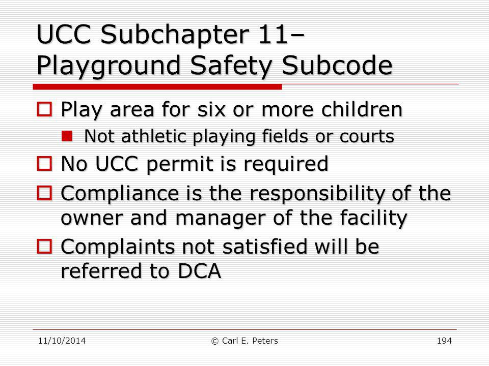 11/10/2014© Carl E. Peters194 UCC Subchapter 11– Playground Safety Subcode  Play area for six or more children Not athletic playing fields or courts