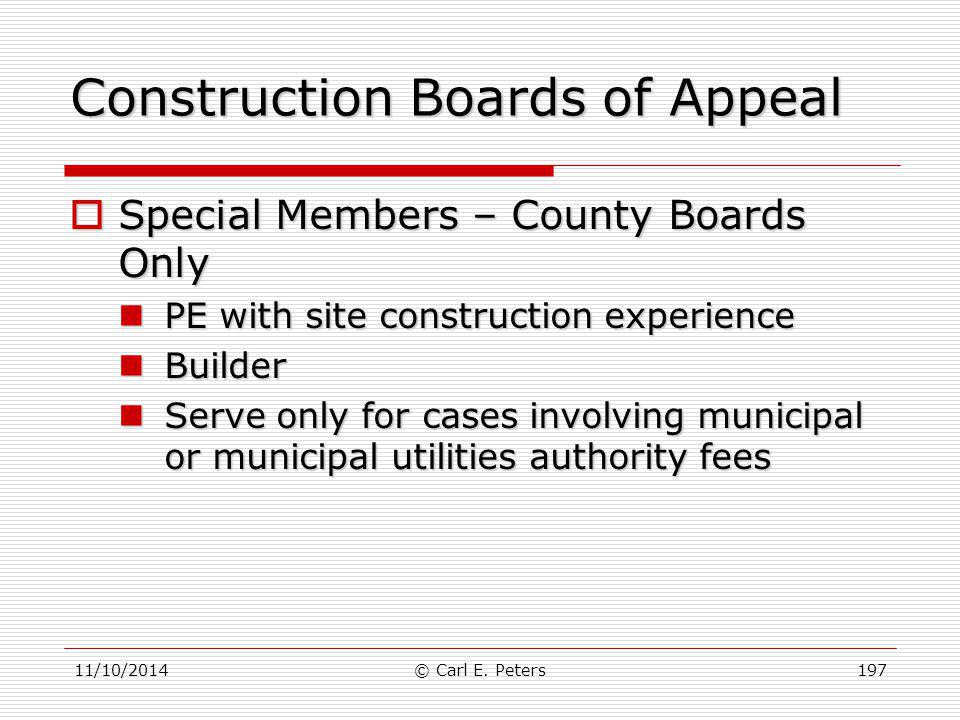 11/10/2014© Carl E. Peters197 Construction Boards of Appeal  Special Members – County Boards Only PE with site construction experience PE with site c