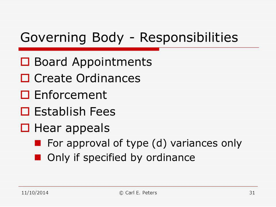 11/10/2014© Carl E. Peters31 Governing Body - Responsibilities  Board Appointments  Create Ordinances  Enforcement  Establish Fees  Hear appeals