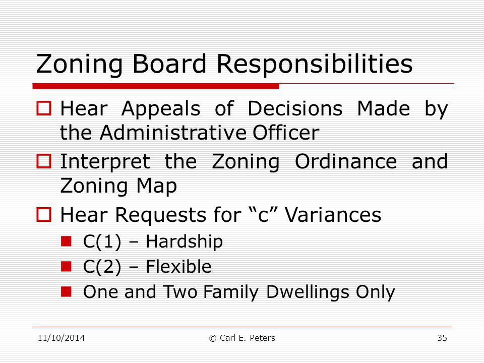 11/10/2014© Carl E. Peters35 Zoning Board Responsibilities  Hear Appeals of Decisions Made by the Administrative Officer  Interpret the Zoning Ordin