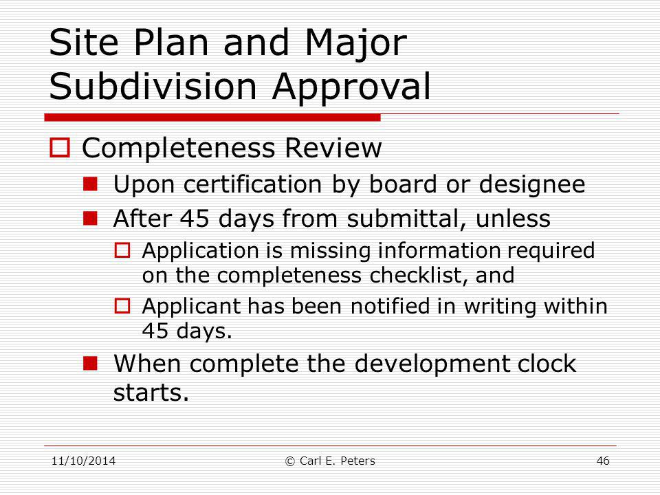 Site Plan and Major Subdivision Approval  Completeness Review Upon certification by board or designee After 45 days from submittal, unless  Applicat