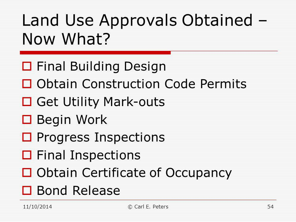 Land Use Approvals Obtained – Now What?  Final Building Design  Obtain Construction Code Permits  Get Utility Mark-outs  Begin Work  Progress Ins
